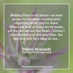 """#309 - Hayao Miyazaki on creative perfectionism:""""Making films is all about—as soon as you're finished—continually regretting what you've done. When we look at films we've made, all we can see are the flaws; we can't even watch them in a normal way. I never feel like watching my own films again. So unless I start working on a new one, I'll never be free from the curse of the last one. I'm serious. Unless I start working on the next film, the last one will be a drag on me for another two or three years"""" -Hayao Miyazaki (Turning Point: 1997-2008)http://bit.ly/2i5MIz6"""