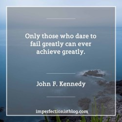 """""""…only those who dare to fail greatly can ever achieve greatly."""" -John F. Kennedy (Day of Affirmation Address, University of Capetown, Capetown, South Africa, June 6, 1966)https://www.jfklibrary.org/Research/Research-Aids/Ready-Reference/RFK-Speeches/Day-of-Affirmation-Address-as-delivered.aspx"""