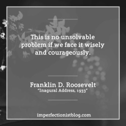 """#332 - """"This is no unsolvable problem if we face it wisely and courageously."""" -Franklin D. Roosevelt (Inaugural Address, March 4, 1933)"""