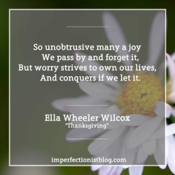 """So unobtrusive many a joy  We pass by and forget it,But worry strives to own our lives,  And conquers if we let it.""