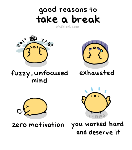 chibird:You shouldn't stop yourself from taking a break if you really need one! They can be healthy and add to your productivity. :D