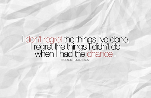 Didnt I I Wen Had Chance Regret Done Dont I Things Things I Have Do I Regret