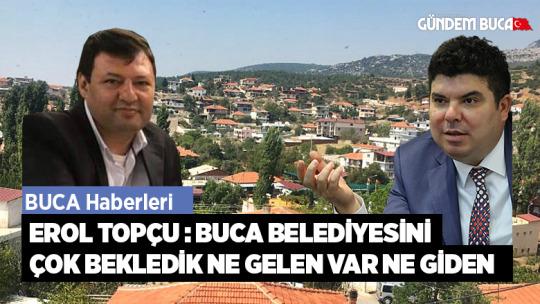 Erol Topçu : Buca Belediyesini çok bekledik ne gelen var ne giden