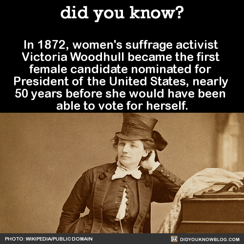 In 1872, women's suffrage activist Victoria Woodhull became the first female candidate nominated for President of the United States, nearly 50 years before she would have been able to vote for herself. Source