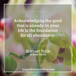 "#31 - ""Acknowledging the good that you already have in your life is the foundation for all abundance."" -Eckhart Tolle (A New Earth: Awakening to Your Life's Purpose)"
