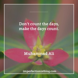 "#236 - ""Don't count the days, make the days count."" -Muhammad Ali"