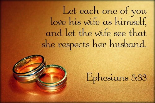 """Ephesians 5:33 (ESV) However, let each one of you love his wife as himself, and let the wife see that she respects her husband. """