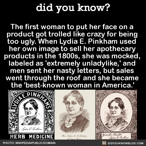 The first woman to put her face on a product got trolled like crazy for being too ugly. When Lydia E. Pinkham used her own image to sell her apothecary products in the 1800s, she was mocked, labeled as 'extremely unladylike,' and men sent her nasty...