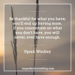"#27 - ""Be thankful for what you have; you'll end up having more. If you concentrate on what you don't have, you will never, ever have enough."" -Oprah Winfrey"