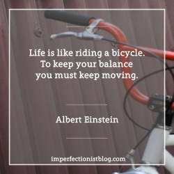 "#160 - ""Life is like riding a bicycle. To keep your balance you must keep moving."" -Albert Einstein"