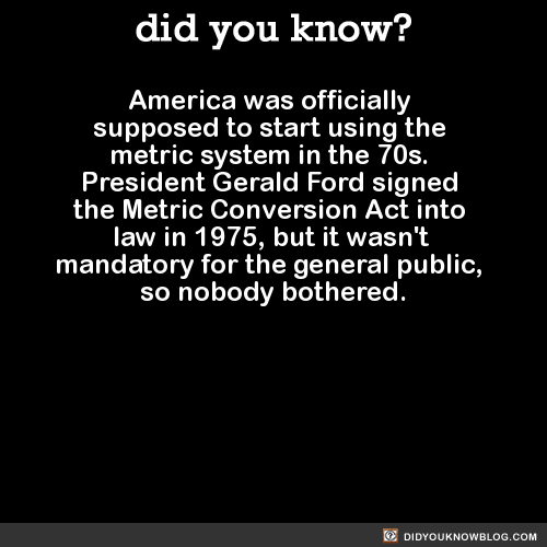 America was officially supposed to start using the metric system in the 70s. President Gerald Ford signed the Metric Conversion Act into law in 1975, but it wasn't mandatory for the general public, so nobody bothered. Source Source 2 Source 3