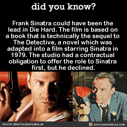 Frank Sinatra could have been the lead in Die Hard. The film is based on a book that is technically the sequel to The Detective, a novel which was adapted into a film starring Sinatra in 1979. The studio had a contractual obligation to offer the role...