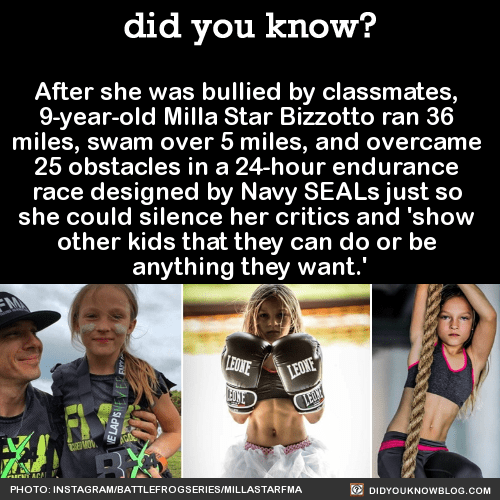 """After she was bullied by classmates, 9-year-old Milla Star Bizzotto ran 36 miles, swam over 5 miles, and overcame 25 obstacles in a 24-hour endurance race designed by Navy SEALs just so she could silence her critics and 'show other kids that they can do or be anything they want.' Source Source 2 Milla told the Miami Herald:""""I don't want to play video games. I don't want to Hoverboard. I don't want to do things to make life easier. I want to be comfortable being uncomfortable. I have one body and it's all I want and all I love.""""""""People would call me names and say I wasn't a good player. I didn't want anyone else to go through what I did. I want to set an example and show other kids that they can do or be anything they want."""" """"I want to inspire a generation. I don't get bullied anymore. I know how to stand up for myself now. And I love what I do. I want to do it forever."""""""