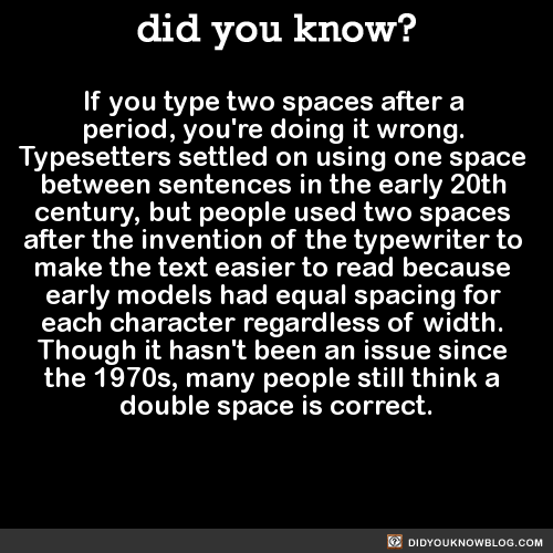 If you type two spaces after a period, you're doing it wrong. Typesetters settled on using one space between sentences in the early 20th century, but people used two spaces after the invention of the typewriter to make the text easier to read because...
