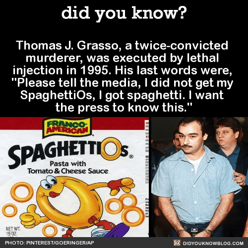 """Thomas J. Grasso, a twice-convicted murderer, was executed by lethal injection in 1995. His last words were, """"Please tell the media, I did not get my SpaghettiOs, I got spaghetti. I want the press to know this."""" Source"""