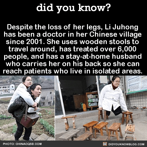 Despite the loss of her legs, Li Juhong has been a doctor in her Chinese village since 2001. Li lost her legs when she was 4 years old, on her way to preschool. She ran into the road and got caught under the wheels of a truck. Since her accident she...
