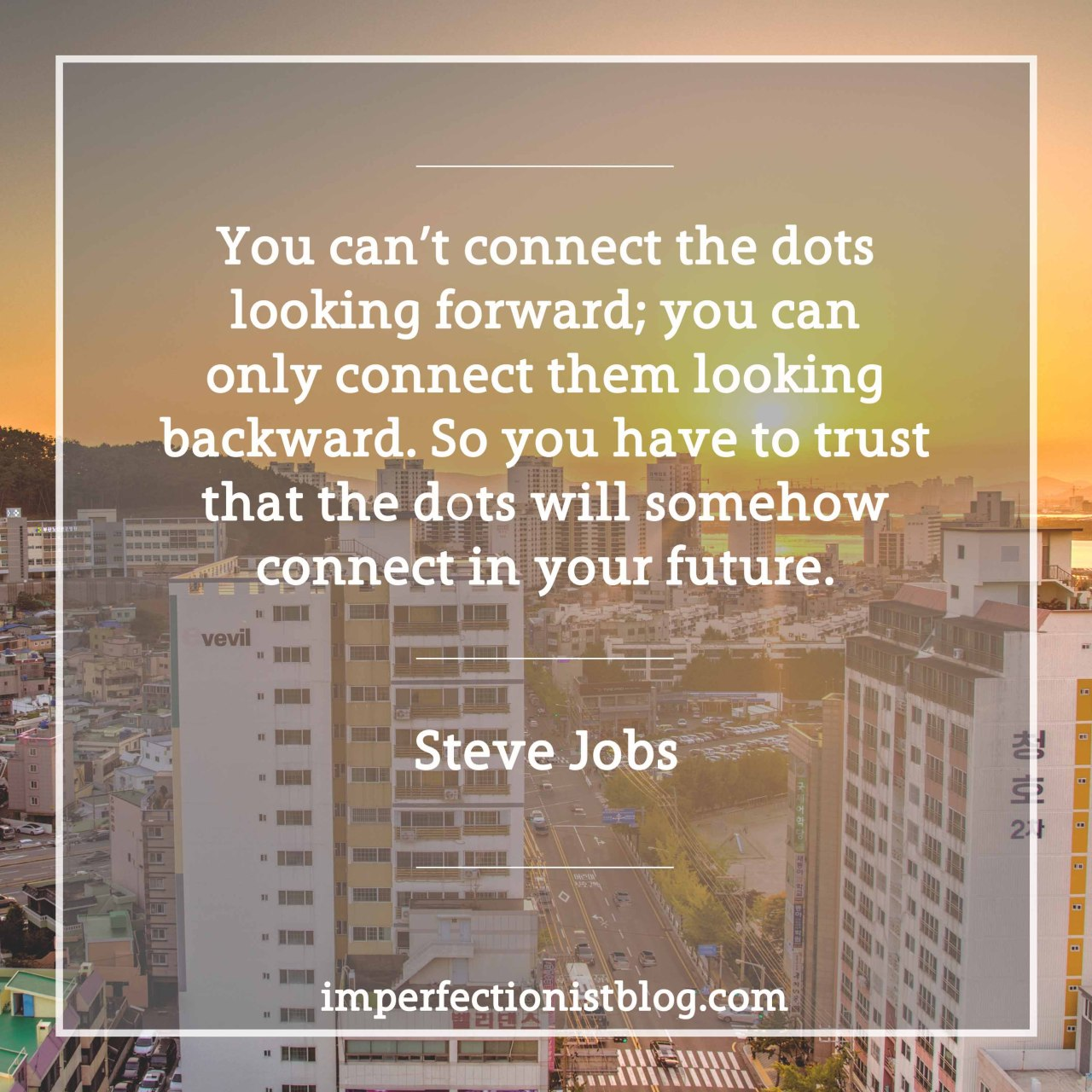"#119 - ""You can't connect the dots looking forward; you can only connect them looking backward. So you have to trust that the dots will somehow connect in your future. ""-Steve Jobs  http://stanford.io/2jUMTlO"