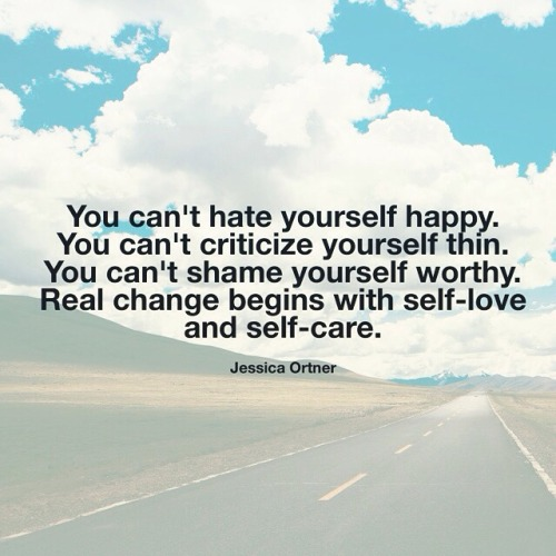 "Image result for ""You can't hate yourself happy. You can't criticize yourself thin. You can't shame yourself worthy. Real change begins with self-love and self-care."" ~Jessica Ortner"
