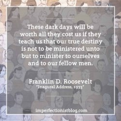 """#329 - """"These dark days will be worth all they cost us if they teach us that our true destiny is not to be ministered unto but to minister to ourselves and to our fellow men."""" -Franklin D. Roosevelt (Inaugural Address, March 4, 1933)http://imperfectionistblog.com/2017/01/six-lessons-from-franklin-d-roosevelts-first-inaugural-address/"""