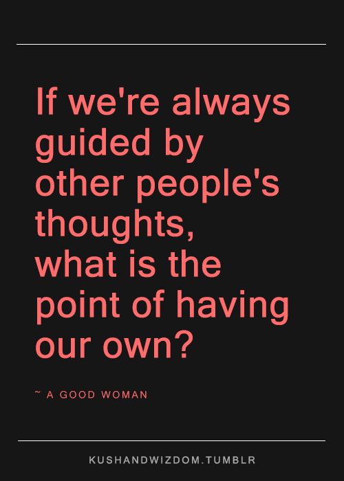 Image result for If we are always guided by other people's thoughts what is the point of having our own.