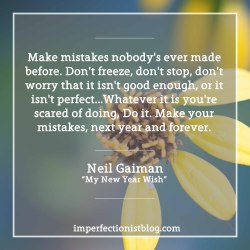 """#63 - Our favorite quote for the New Year:""""Make mistakes nobody's ever made before. Don't freeze, don't stop, don't worry that it isn't good enough, or it isn't perfect…Whatever it is you're scared of doing, Do it. Make your mistakes, next year and forever."""" -Neil Gaiman http://journal.neilgaiman.com/2011/12/my-new-year-wish.html"""