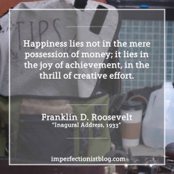 """#94 - """"Happiness lies not in the mere possession of money; it lies in the joy of achievement, in the thrill of creative effort."""" -Franklin D. Roosevelt (Inaugural Address, March 4, 1933)http://www.presidency.ucsb.edu/ws/?pid=14473"""