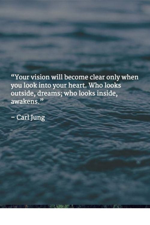 """""""Your vision will become clear only when you look into your heart. Who looks outside, dreams; who looks inside, awakens."""" – Carl Jung Look inward and decide who it is you truly are and want to be!"""