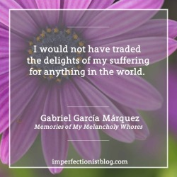 """""""I would not have traded the delights of my suffering for anything in the world."""" -Gabriel García Márquez (b. Mar 6, 1927)"""