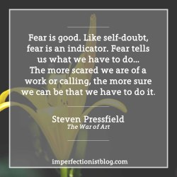"""#108 - """"Fear is good. Like self-doubt, fear is an indicator. Fear tells us what we have to do…The more scared we are of a work or calling, the more sure we can be that we have to do it."""" -Steven Pressfield (The War of Art)http://imperfectionistblog.com/book/the-war-of-art-by-steven-pressfield/"""