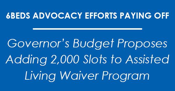 Governor's Budget Proposes Adding 2,000 Slots to Assisted Living Waiver Program -- 6Beds Advocacy Efforts Paying Off