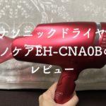 【パナソニックドライヤー口コミ】最新ナノケアEH-CNA0Bの使用レビュー!