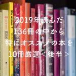 【読書・おすすめ】2019年読んだ本で特におすすめの読むべき本を10冊厳選・後半
