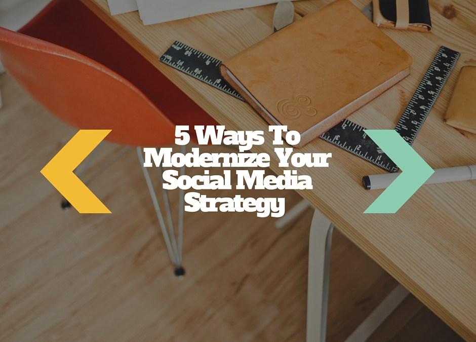 5 Ways To Modernize Your Social Media Marketing Strategy