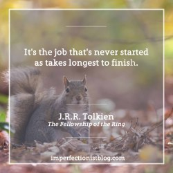 """#304 - It's the job that's never started as takes longest to finish."""" -J.R.R. Tolkien (The Fellowship of the Ring)"""
