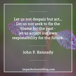 "#355 - ""Let us not despair but act…Let us not seek to fix the blame for the past - let us accept our own responsibility for the future."" -John F. Kennedy (Speech at Loyola College Alumni Banquet, Baltimore, Maryland, 18 February, 1958)"