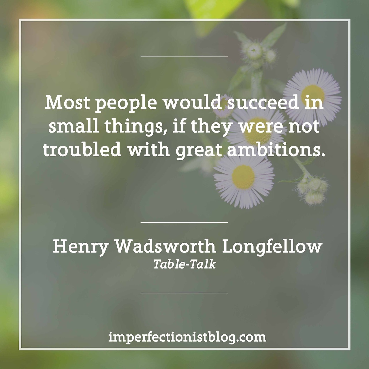 "#133 - ""Most people would succeed in small things, if they were not troubled with great ambitions."" -Henry Wadsworth Longfellow (Table-Talk)"