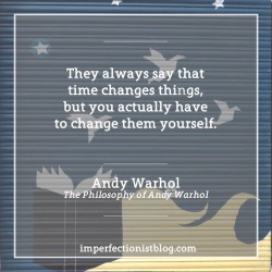 "#334 - ""They always say that time changes things, but you actually have to change them yourself."" - Andy Warhol (The Philosophy of Andy Warhol)"