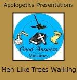 Men Like Trees Walking – A Good Answers Apologetics Presentation