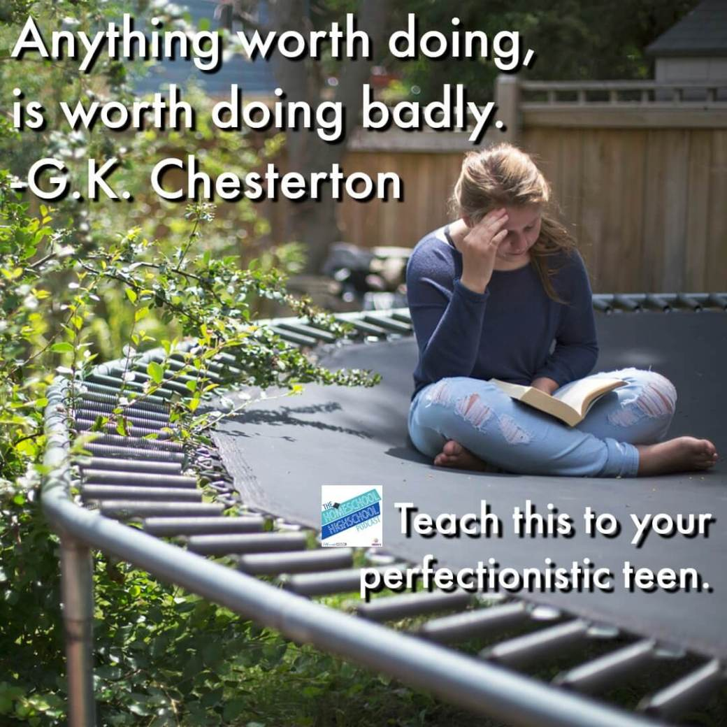 Anything worth doing is worth doing badly. GK Chesterton's wise advice that give perfectionistic teens (and their moms) encouragement to do their projects even when they can't get them done well. #HomeschoolHighSchoolPodcast