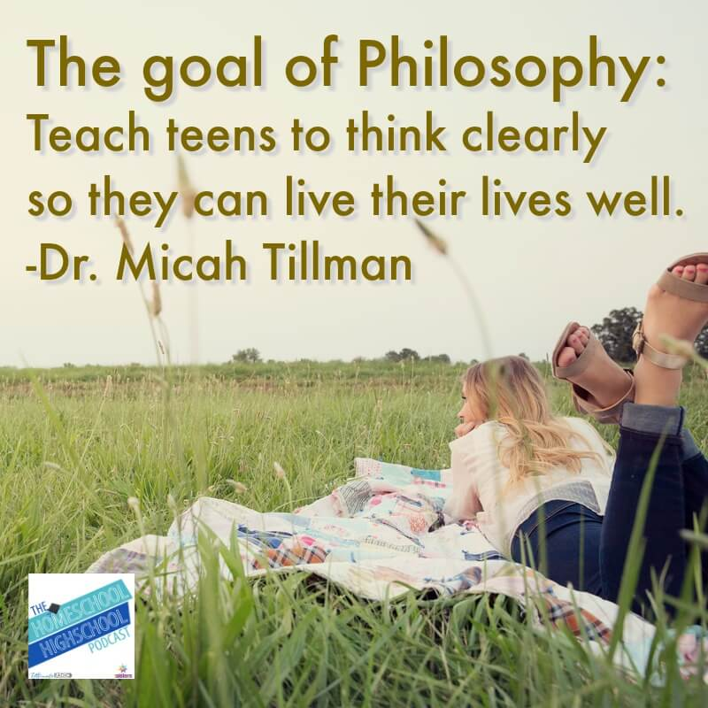 The Goal of Philosophy: Teach teens to think clearly so they can live their lives well. Dr. Micah Tillman on HSHSP EP 161 #HomeschoolHighSchoolPodcast #MicahTillman #PhilosophyForHighSchool