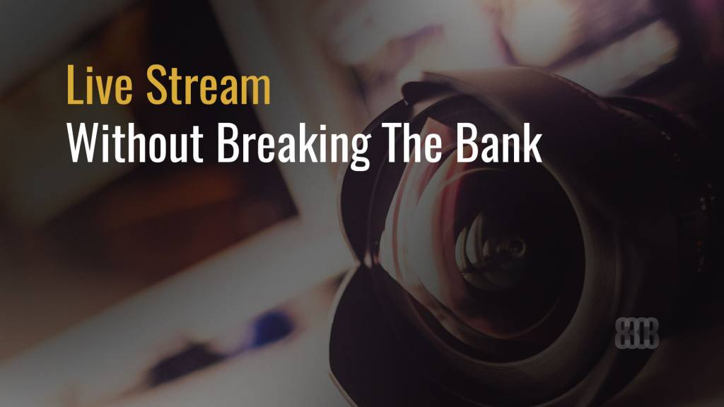 Live Stream Without Breaking The Bank