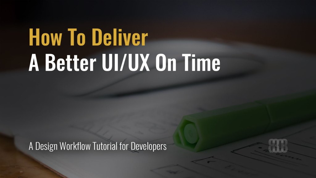 How To Deliver A Better User Interface/User Experience On Time