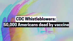 CDC Whistleblowers: Vaccines have killed 50,000 Americans