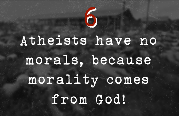 6. Atheists have no morals, because morality comes from God!