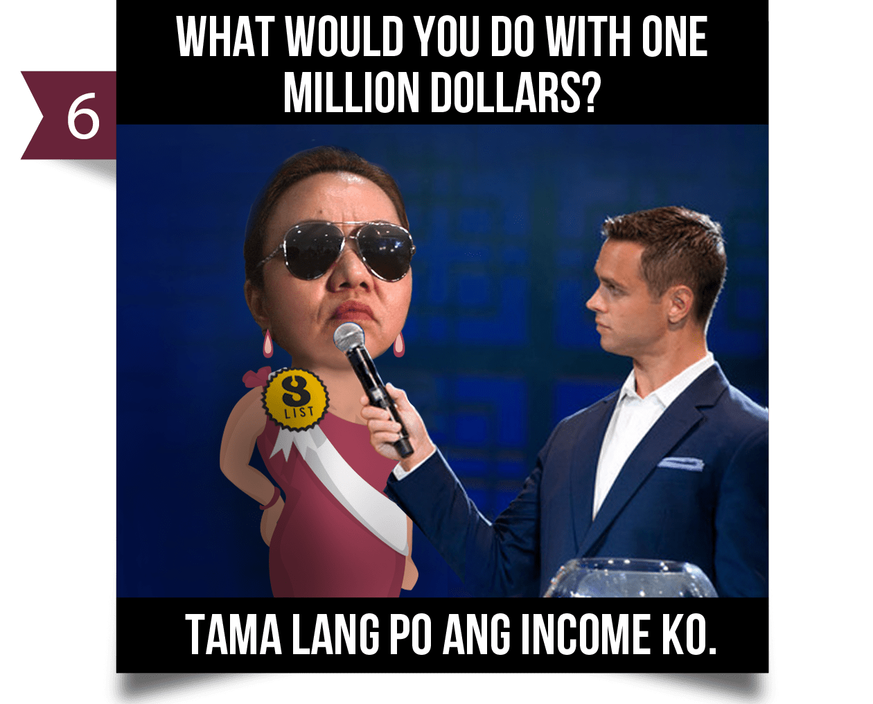 6. What would you do with one million dollars?TAMA LANG PO ANG INCOME KO.