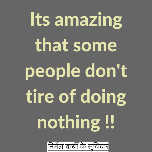 Its amazing that some people don't tire of doing nothing !!