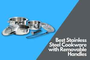 5 Best Stainless Steel Cookware with Removable Handles