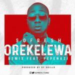 MP3: Sofresh – Orekelewa (Remix) Ft. Pepenazi