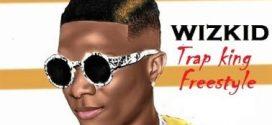 Wizkid – Trap King (Freestyle)