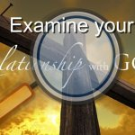 Examine your relationship with God